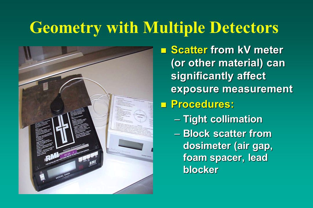 Geometry with Multiple Detectors n Scatter from kV meter (or other material) can significantly affect exposure measurement n Procedures: –Tight collimation –Block scatter from dosimeter (air gap, foam spacer, lead blocker