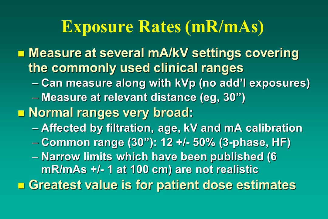 Exposure Rates (mR/mAs) n Measure at several mA/kV settings covering the commonly used clinical ranges –Can measure along with kVp (no add'l exposures) –Measure at relevant distance (eg, 30 ) n Normal ranges very broad: –Affected by filtration, age, kV and mA calibration –Common range (30 ): 12 +/- 50% (3-phase, HF) –Narrow limits which have been published (6 mR/mAs +/- 1 at 100 cm) are not realistic n Greatest value is for patient dose estimates