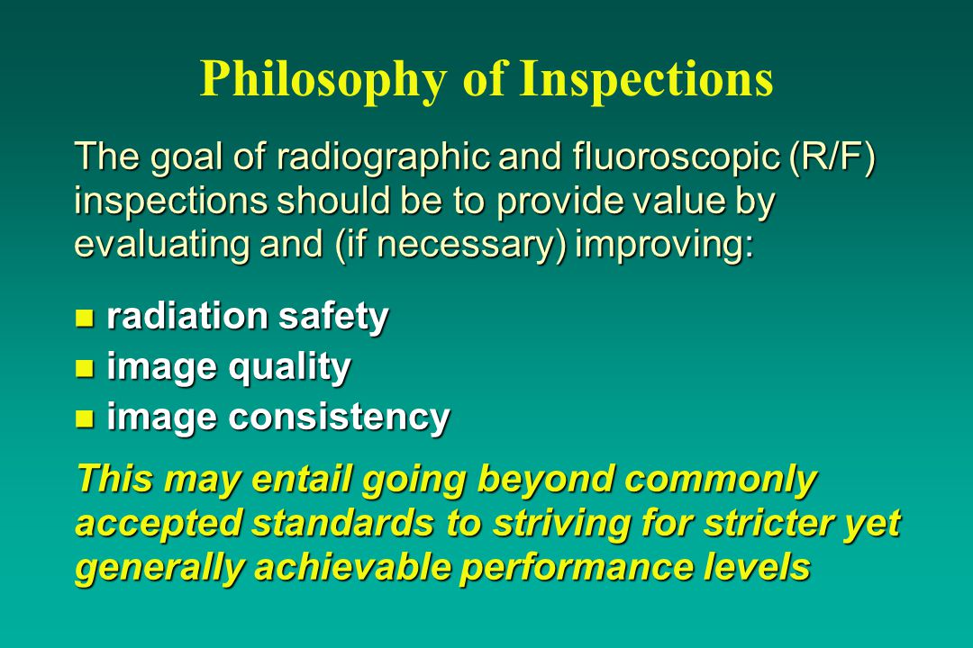 Philosophy of Inspections The goal of radiographic and fluoroscopic (R/F) inspections should be to provide value by evaluating and (if necessary) improving: n radiation safety n image quality n image consistency This may entail going beyond commonly accepted standards to striving for stricter yet generally achievable performance levels