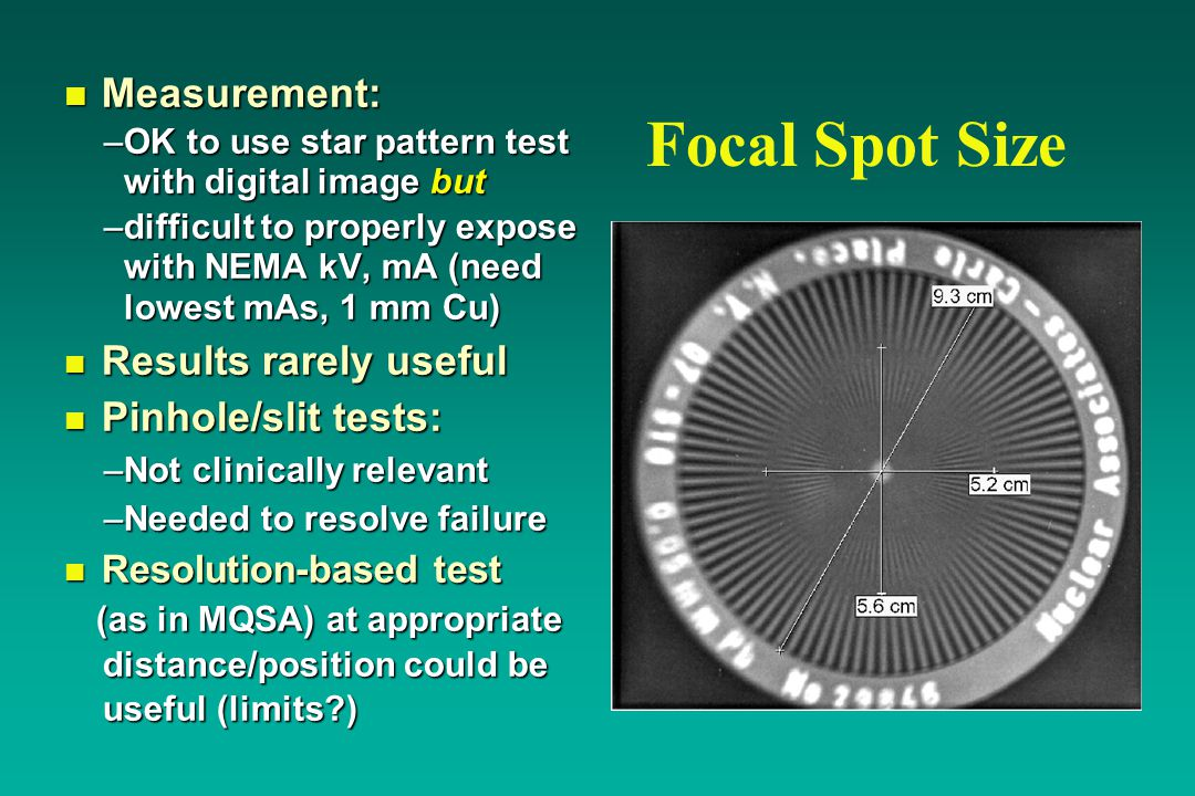 Focal Spot Size n Measurement: –OK to use star pattern test with digital image but –difficult to properly expose with NEMA kV, mA (need lowest mAs, 1 mm Cu) n Results rarely useful n Pinhole/slit tests: –Not clinically relevant –Needed to resolve failure n Resolution-based test (as in MQSA) at appropriate (as in MQSA) at appropriate distance/position could be distance/position could be useful (limits ) useful (limits )