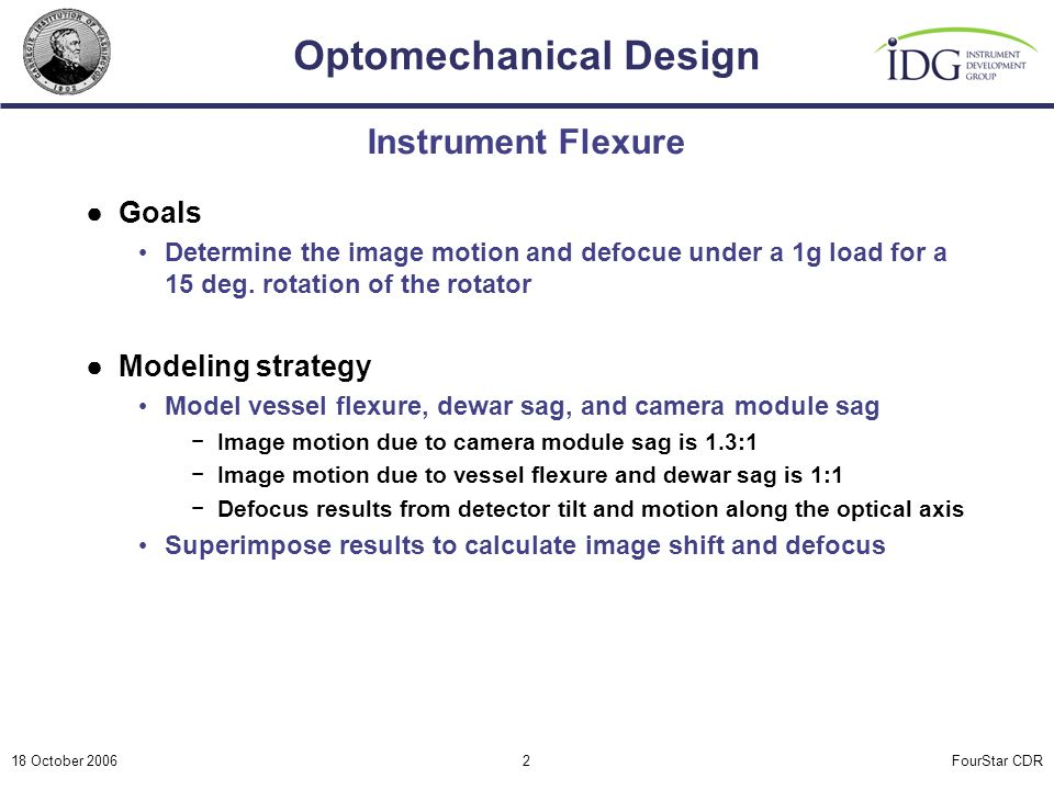 FourStar CDR Optomechanical Design 18 October 20062 Instrument Flexure ●Goals Determine the image motion and defocue under a 1g load for a 15 deg. rot