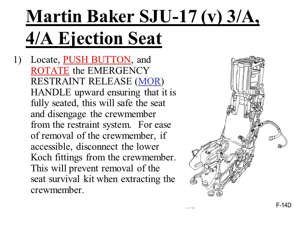 Martin Baker SJU-17 (v) 3/A, 4/A Ejection Seat 1)Locate, PUSH BUTTON, and ROTATE the EMERGENCY RESTRAINT RELEASE (MOR) HANDLE upward ensuring that it is fully seated, this will safe the seat and disengage the crewmember from the restraint system.