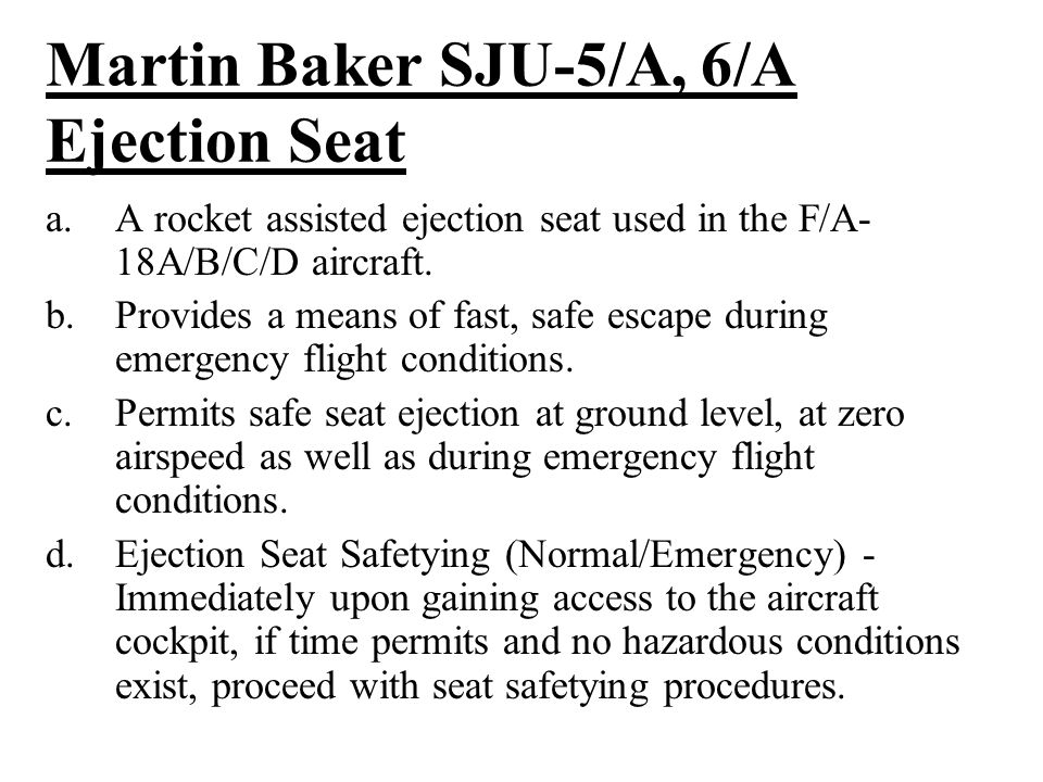 Martin Baker SJU-5/A, 6/A Ejection Seat a.A rocket assisted ejection seat used in the F/A- 18A/B/C/D aircraft.