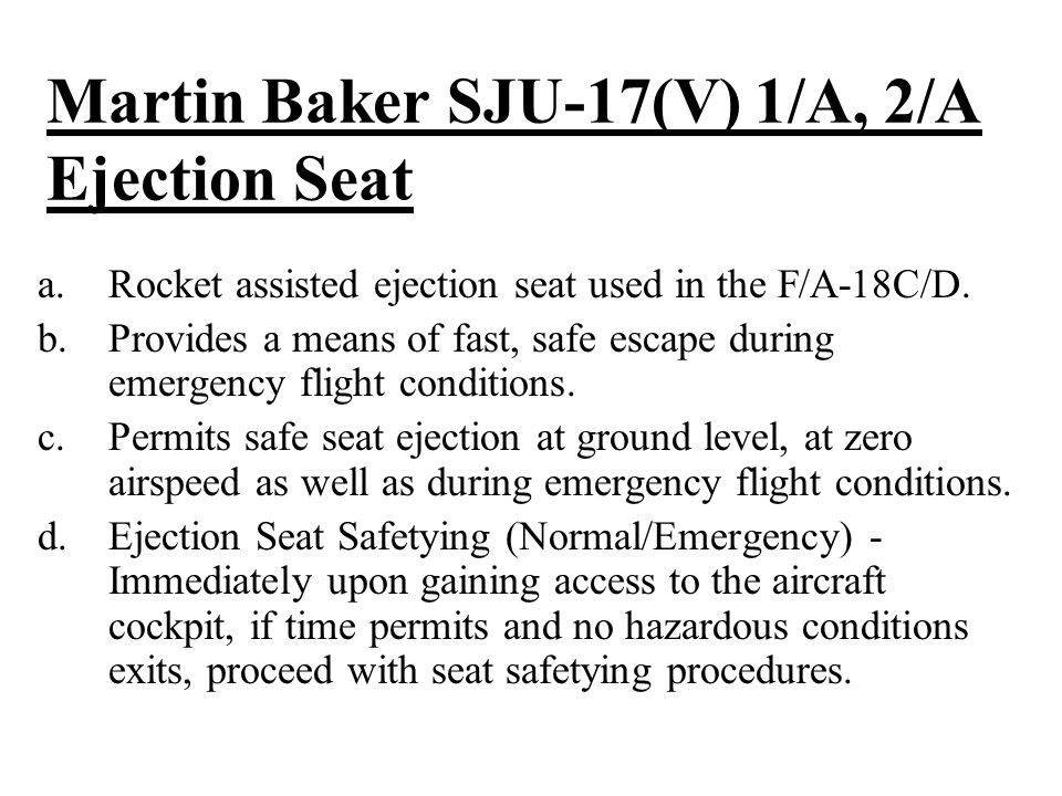 Martin Baker SJU-17(V) 1/A, 2/A Ejection Seat a.Rocket assisted ejection seat used in the F/A-18C/D.