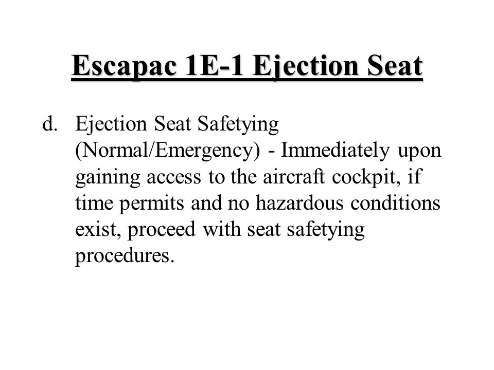 Escapac 1E ‑ 1 Ejection Seat d.Ejection Seat Safetying (Normal/Emergency) - Immediately upon gaining access to the aircraft cockpit, if time permits and no hazardous conditions exist, proceed with seat safetying procedures.