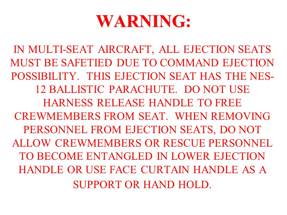 WARNING: IN MULTI-SEAT AIRCRAFT, ALL EJECTION SEATS MUST BE SAFETIED DUE TO COMMAND EJECTION POSSIBILITY.