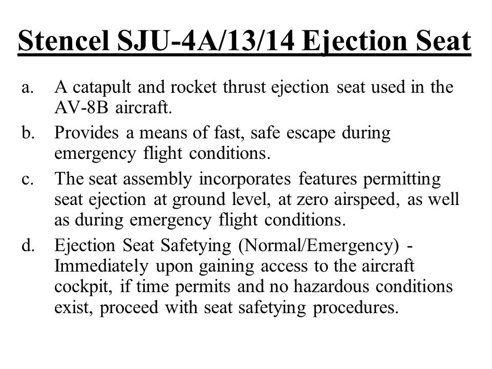 Stencel SJU-4A/13/14 Ejection Seat a.A catapult and rocket thrust ejection seat used in the AV-8B aircraft. b.Provides a means of fast, safe escape du