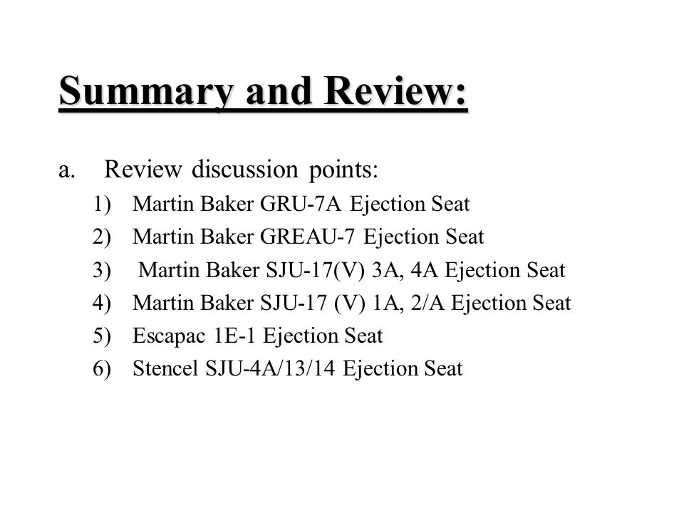 Summary and Review: a.Review discussion points: 1)Martin Baker GRU-7A Ejection Seat 2)Martin Baker GREAU-7 Ejection Seat 3) Martin Baker SJU-17(V) 3A, 4A Ejection Seat 4)Martin Baker SJU-17 (V) 1A, 2/A Ejection Seat 5)Escapac 1E ‑ 1 Ejection Seat 6)Stencel SJU-4A/13/14 Ejection Seat