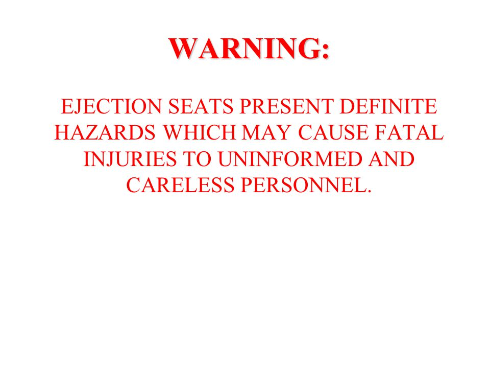 WARNING: EJECTION SEATS PRESENT DEFINITE HAZARDS WHICH MAY CAUSE FATAL INJURIES TO UNINFORMED AND CARELESS PERSONNEL.