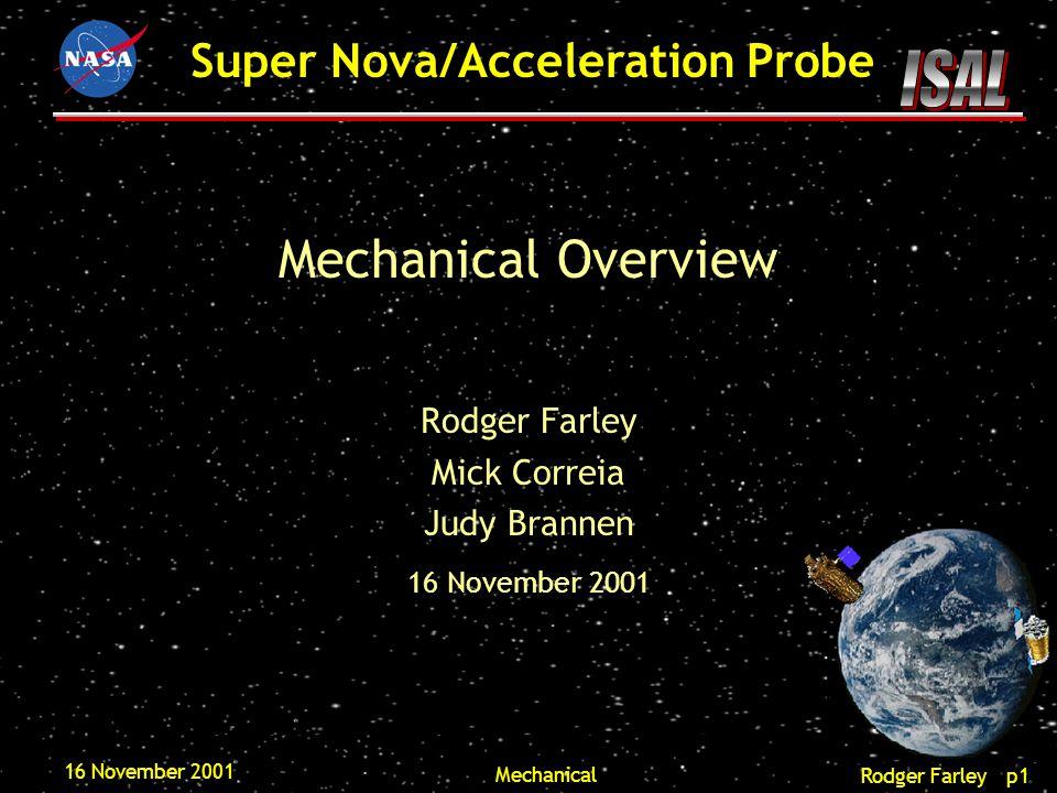 Rodger Farley p1 Super Nova/Acceleration Probe 16 November 2001 Mechanical Mechanical Overview Rodger Farley Mick Correia Judy Brannen 16 November 2001