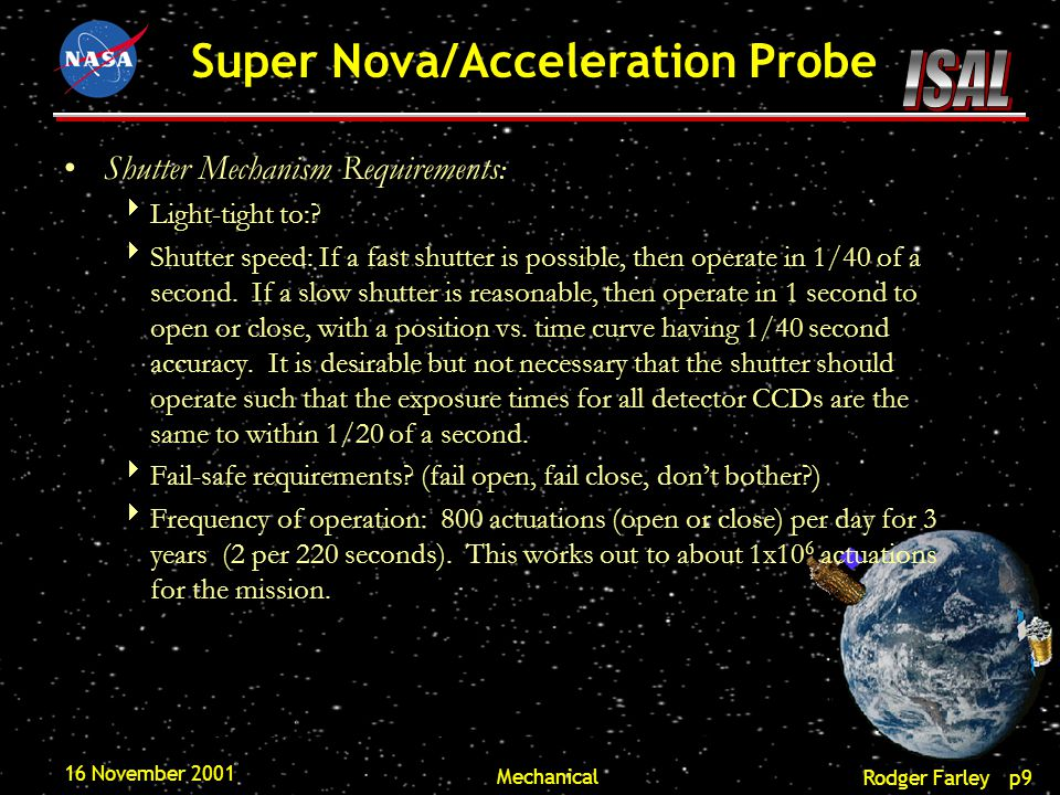 Rodger Farley p10 Super Nova/Acceleration Probe 16 November 2001 Mechanical Shutter Mechanism Design :  Considerations are the location relative to a pupil or a focus  Fast shutters have problem of impact transient vibrations and require large forces.