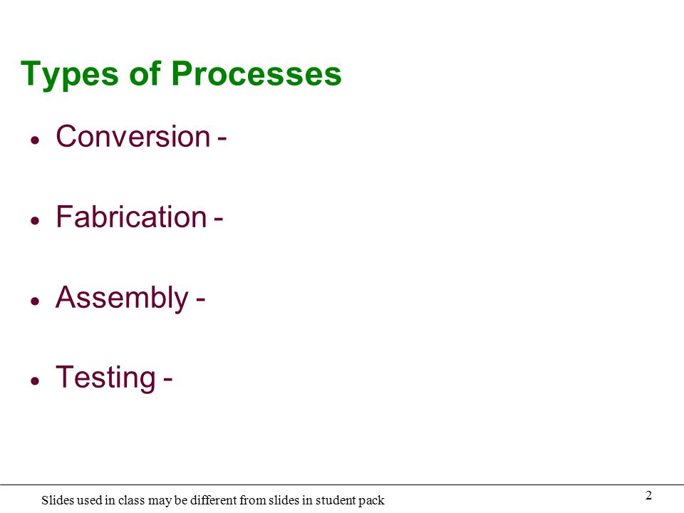 2 Slides used in class may be different from slides in student pack Types of Processes  Conversion -  Fabrication -  Assembly -  Testing -