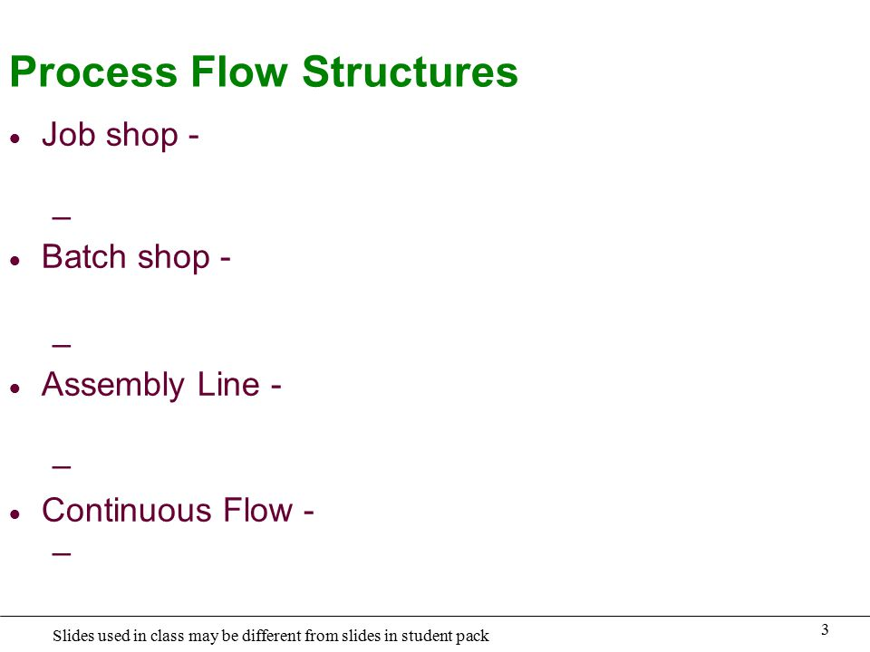 3 Slides used in class may be different from slides in student pack Process Flow Structures  Job shop - –  Batch shop - –  Assembly Line - –  Continuous Flow - –