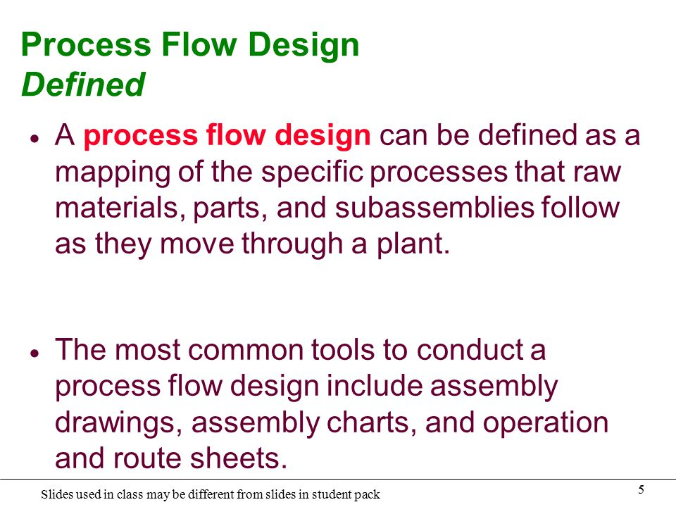 5 Slides used in class may be different from slides in student pack Process Flow Design Defined  A process flow design can be defined as a mapping of the specific processes that raw materials, parts, and subassemblies follow as they move through a plant.
