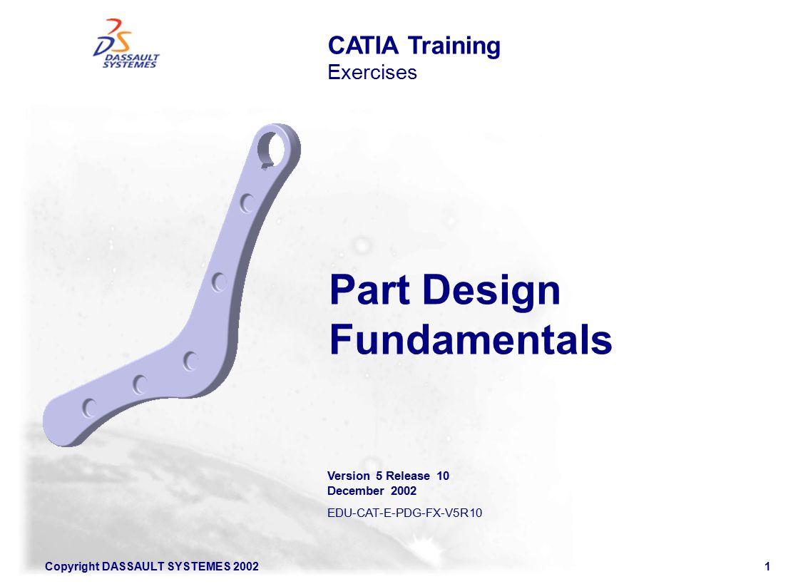 Copyright DASSAULT SYSTEMES 20021 CATIA Training Exercises Part Design Fundamentals Version 5 Release 10 December 2002 EDU-CAT-E-PDG-FX-V5R10