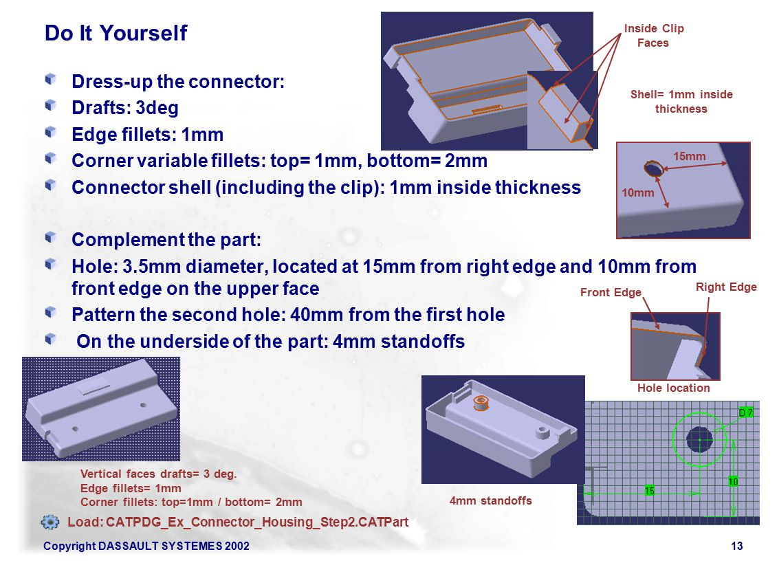 Copyright DASSAULT SYSTEMES 200213 Do It Yourself Dress-up the connector: Drafts: 3deg Edge fillets: 1mm Corner variable fillets: top= 1mm, bottom= 2mm Connector shell (including the clip): 1mm inside thickness Complement the part: Hole: 3.5mm diameter, located at 15mm from right edge and 10mm from front edge on the upper face Pattern the second hole: 40mm from the first hole On the underside of the part: 4mm standoffs Vertical faces drafts= 3 deg.