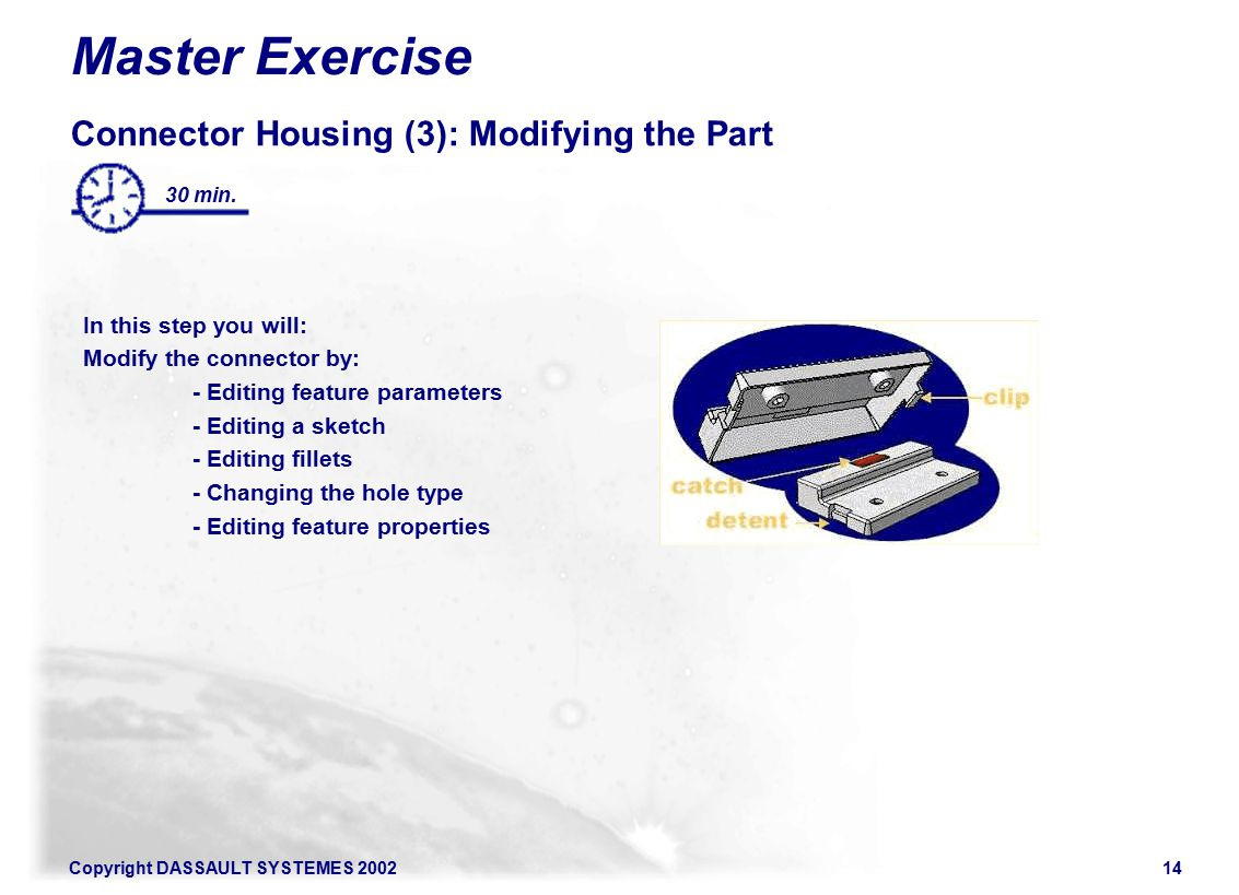 Copyright DASSAULT SYSTEMES 200214 Master Exercise Connector Housing (3): Modifying the Part In this step you will: Modify the connector by: - Editing feature parameters - Editing a sketch - Editing fillets - Changing the hole type - Editing feature properties 30 min.