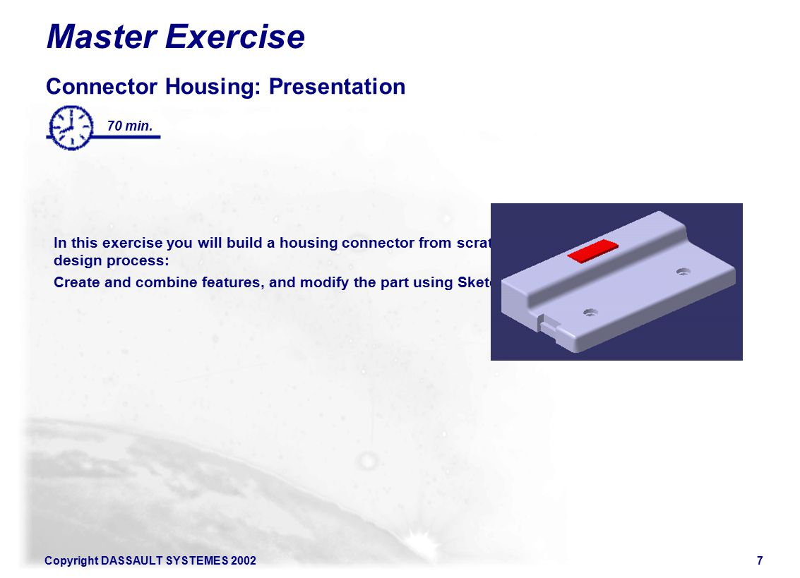 Copyright DASSAULT SYSTEMES 20027 Master Exercise Connector Housing: Presentation In this exercise you will build a housing connector from scratch following the recommended design process: Create and combine features, and modify the part using Sketcher and Part Design tools 70 min.