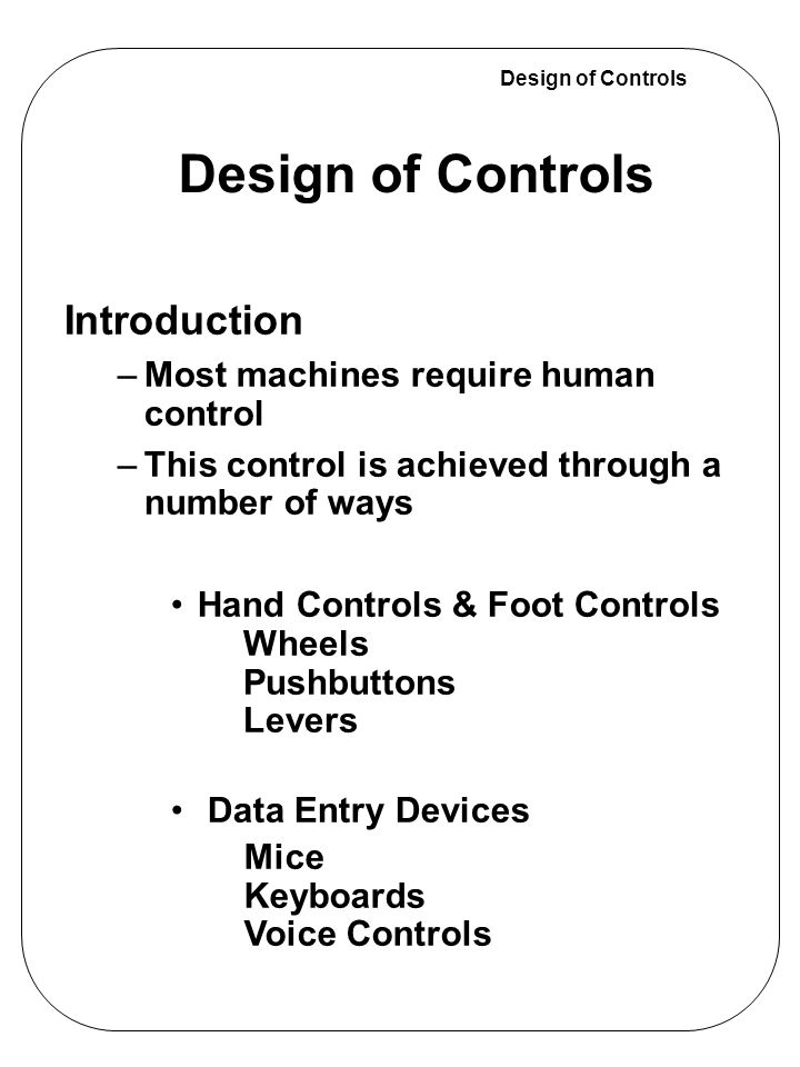 Design of Controls They are the most common foot controls Movement time is shorter when the pedals are on the same level, but errors are more common with coplanar pedals –Automobile Brake and Accelerator Pedals Foot Controls