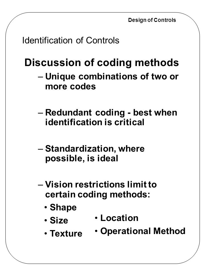 Design of Controls Discussion of coding methods –Unique combinations of two or more codes –Redundant coding - best when identification is critical –St