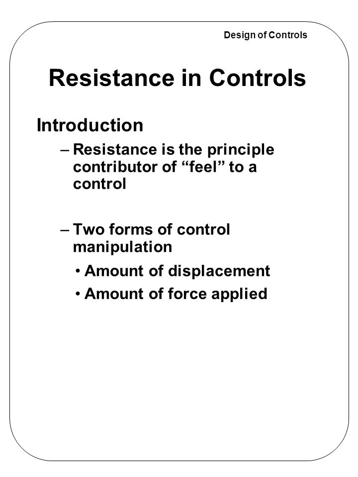 "Design of Controls Introduction –Resistance is the principle contributor of ""feel"" to a control –Two forms of control manipulation Resistance in Contr"