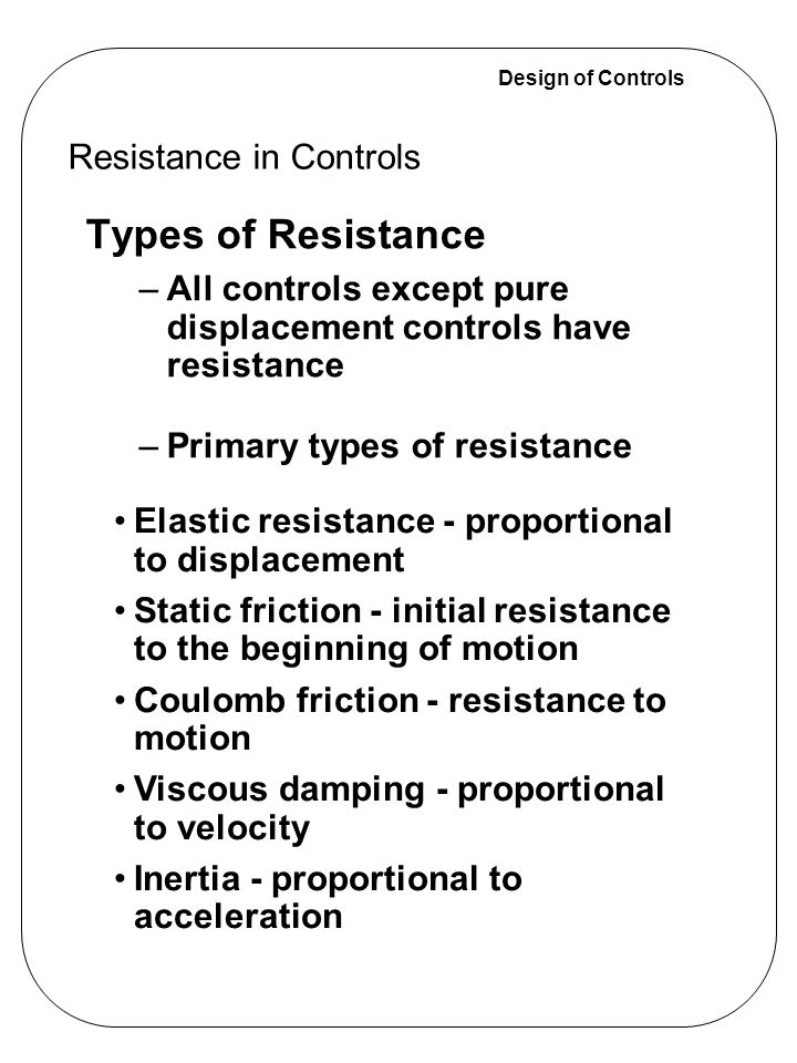 Design of Controls Types of Resistance –All controls except pure displacement controls have resistance –Primary types of resistance Resistance in Cont