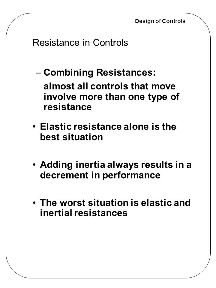 Design of Controls –Combining Resistances: almost all controls that move involve more than one type of resistance Elastic resistance alone is the best