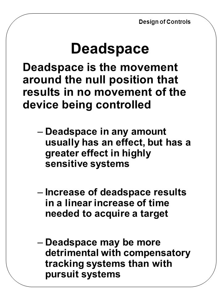 Design of Controls Deadspace is the movement around the null position that results in no movement of the device being controlled –Deadspace in any amo