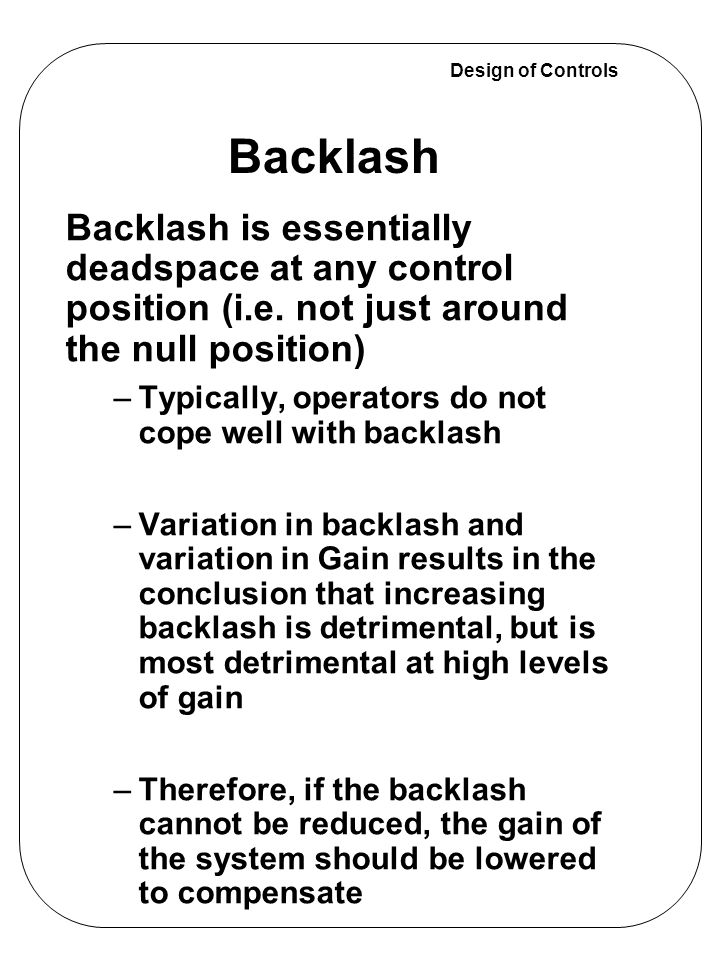 Design of Controls Backlash is essentially deadspace at any control position (i.e. not just around the null position) –Typically, operators do not cop