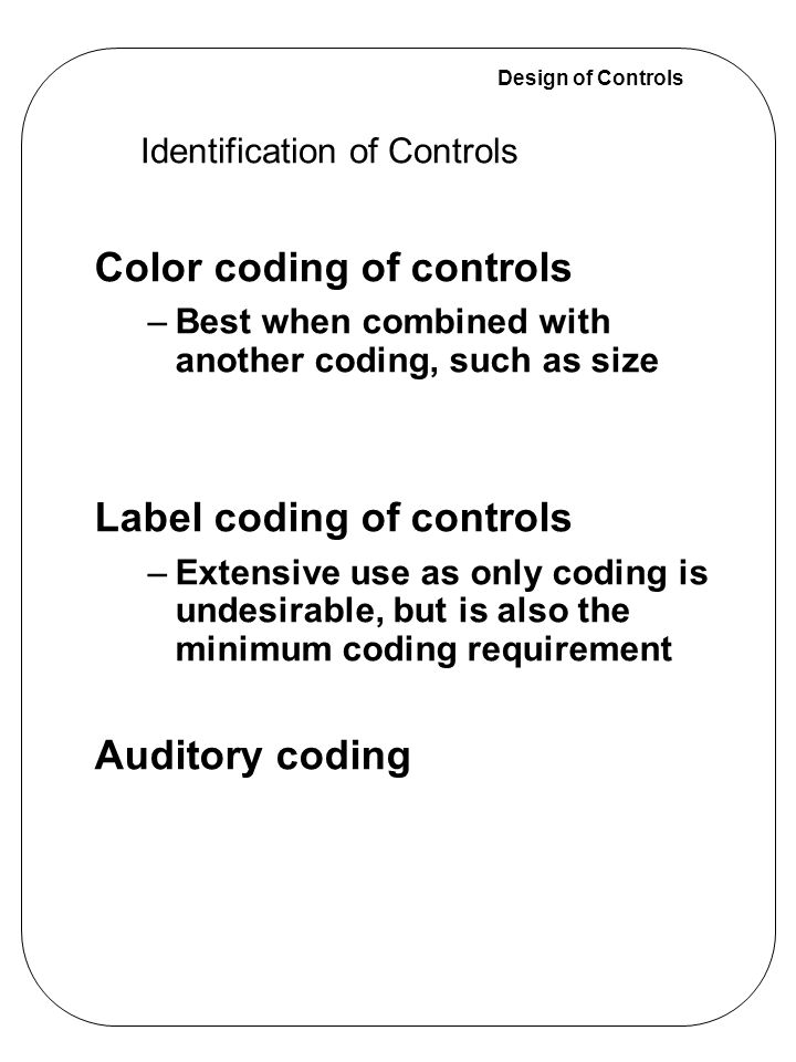 Design of Controls Discussion of coding methods –Unique combinations of two or more codes –Redundant coding - best when identification is critical –Standardization, where possible, is ideal –Vision restrictions limit to certain coding methods: Identification of Controls Shape Size Texture Location Operational Method