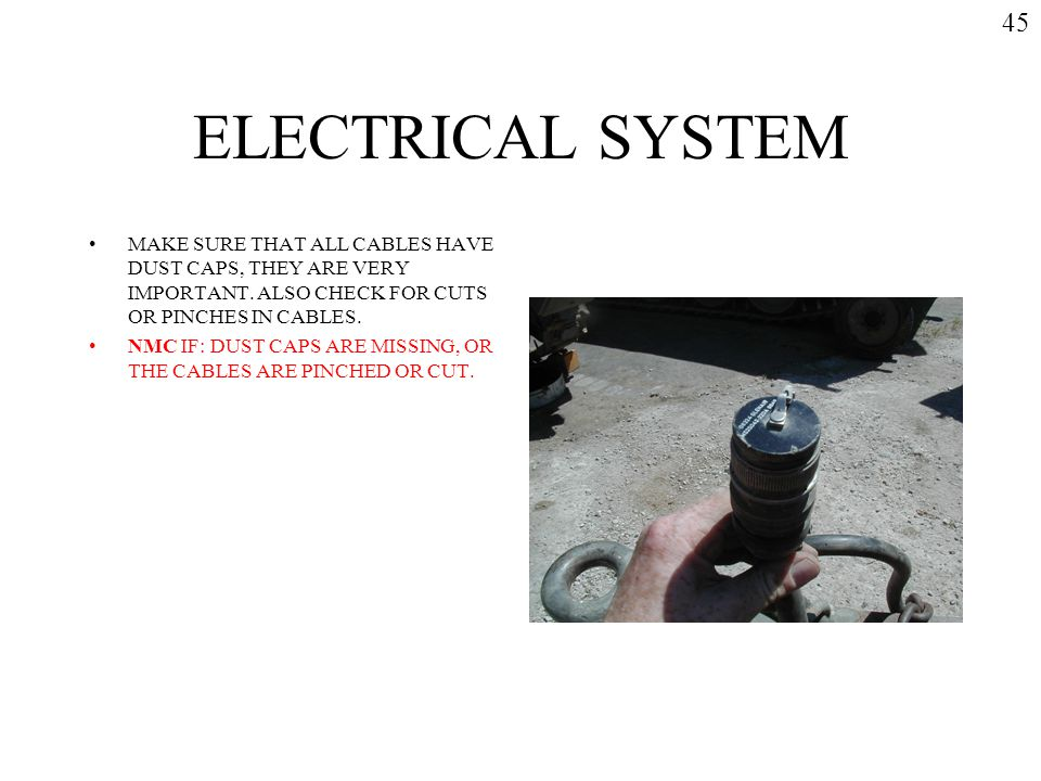 ELECTRICAL SYSTEM MAKE SURE THAT ALL CABLES HAVE DUST CAPS, THEY ARE VERY IMPORTANT. ALSO CHECK FOR CUTS OR PINCHES IN CABLES. NMC IF: DUST CAPS ARE M