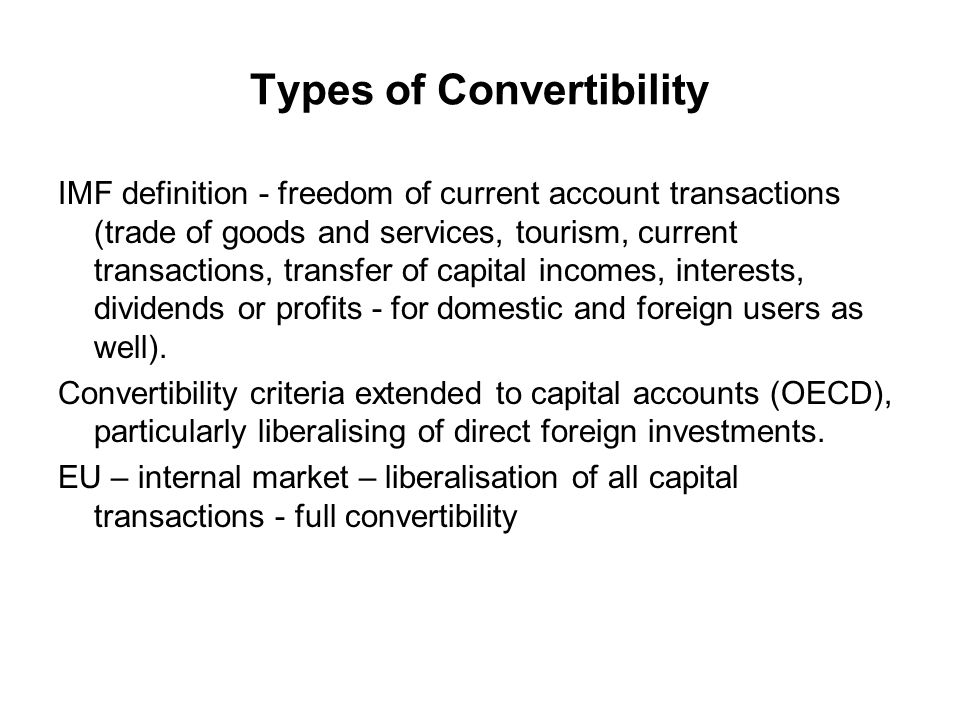 Types of Convertibility IMF definition - freedom of current account transactions (trade of goods and services, tourism, current transactions, transfer of capital incomes, interests, dividends or profits - for domestic and foreign users as well).