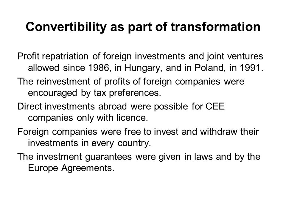 Convertibility as part of transformation Profit repatriation of foreign investments and joint ventures allowed since 1986, in Hungary, and in Poland, in 1991.