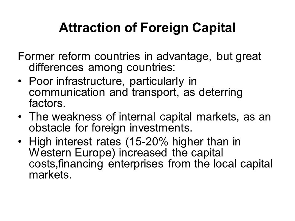Attraction of Foreign Capital Former reform countries in advantage, but great differences among countries: Poor infrastructure, particularly in communication and transport, as deterring factors.