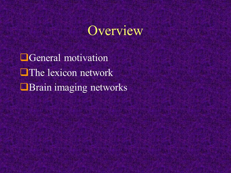 Overview  General motivation  The lexicon network  Brain imaging networks