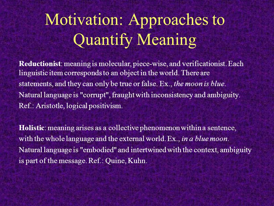 Motivation: Approaches to Quantify Meaning Reductionist: meaning is molecular, piece-wise, and verificationist.