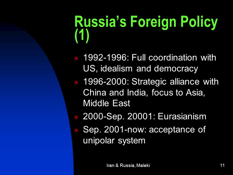 Iran & Russia, Maleki11 Russia's Foreign Policy (1) 1992-1996: Full coordination with US, idealism and democracy 1996-2000: Strategic alliance with China and India, focus to Asia, Middle East 2000-Sep.
