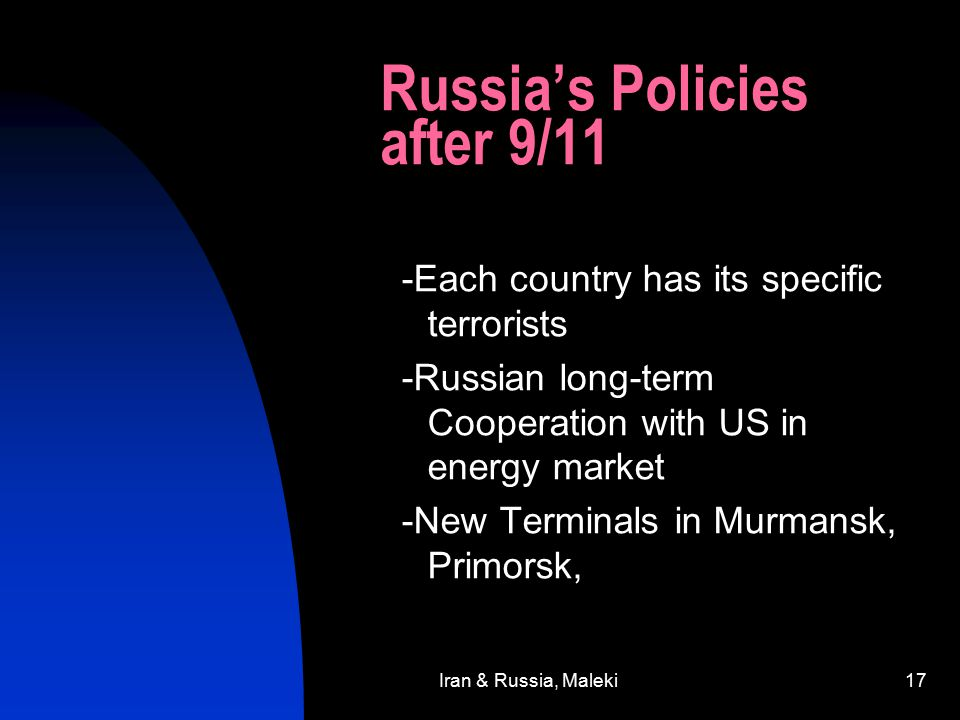Iran & Russia, Maleki17 Russia's Policies after 9/11 -Each country has its specific terrorists -Russian long-term Cooperation with US in energy market -New Terminals in Murmansk, Primorsk,