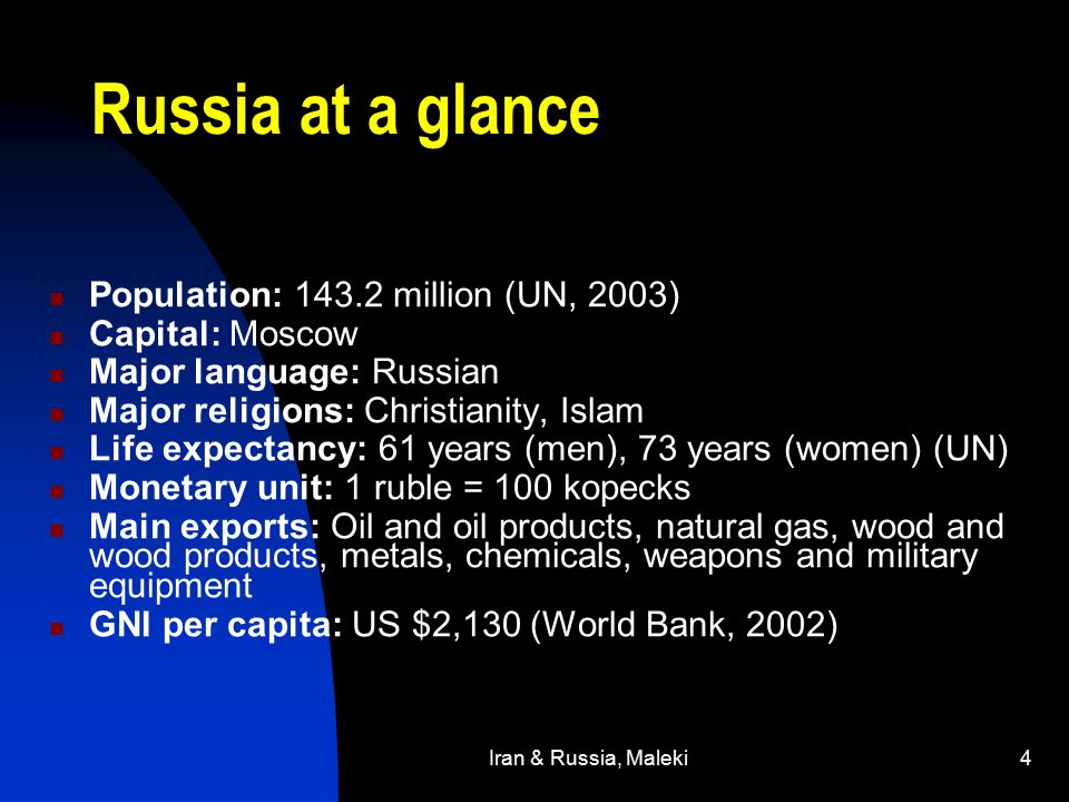Iran & Russia, Maleki4 Russia at a glance Population: 143.2 million (UN, 2003) Capital: Moscow Major language: Russian Major religions: Christianity, Islam Life expectancy: 61 years (men), 73 years (women) (UN) Monetary unit: 1 ruble = 100 kopecks Main exports: Oil and oil products, natural gas, wood and wood products, metals, chemicals, weapons and military equipment GNI per capita: US $2,130 (World Bank, 2002)