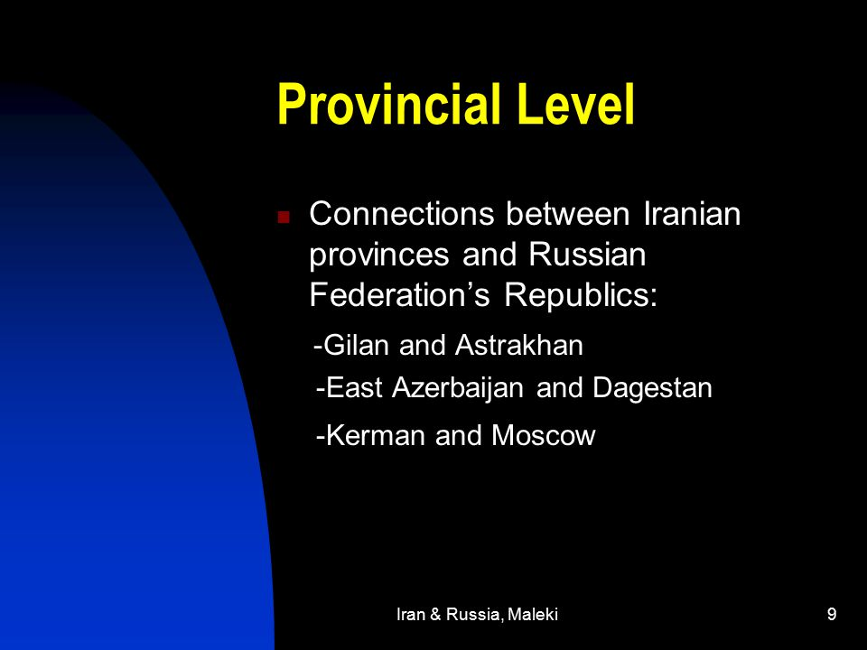Iran & Russia, Maleki9 Provincial Level Connections between Iranian provinces and Russian Federation's Republics: -Gilan and Astrakhan -East Azerbaijan and Dagestan -Kerman and Moscow