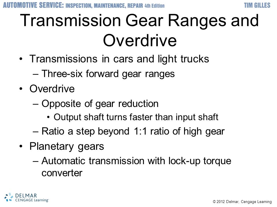 © 2012 Delmar, Cengage Learning Four-Speed Transmission Power Flow Four-speed transmission without overdrive –Neutral: synchro sleeves centered and do no mesh with clutch teeth of any gear –High gear: power runs straight through the transmission from input to output shaft –Third gear: power enters through input shaft –Second gear: rear synchro sleeve engages engage the second-gear clutch teeth –First-gear: rear synchro sleeve is moved toward rear to engage first-gear clutch teeth –Reverse: synchro sleeves are in neutral position