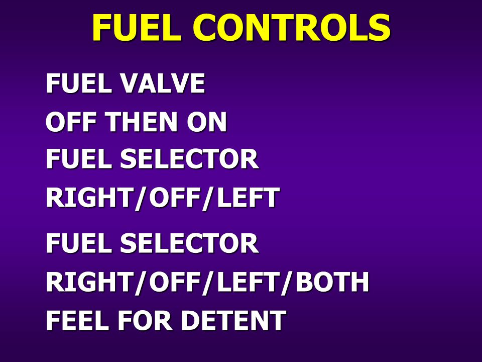 FUEL VALVE OFF THEN ON FUEL SELECTOR RIGHT/OFF/LEFT RIGHT/OFF/LEFT/BOTH FEEL FOR DETENT FUEL CONTROLS