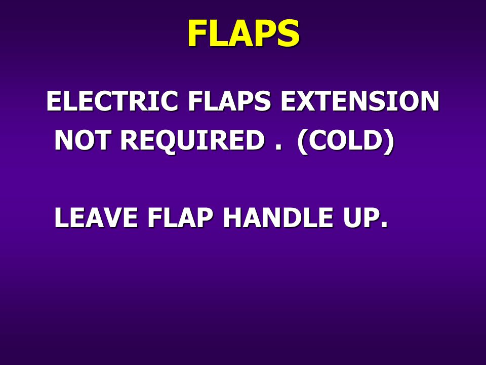 ELECTRIC FLAPS EXTENSION NOT REQUIRED.(COLD) LEAVE FLAP HANDLE UP. FLAPS