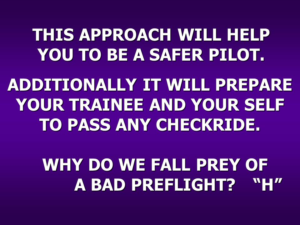 WHY DO WE FALL PREY OF A BAD PREFLIGHT. THIS APPROACH WILL HELP YOU TO BE A SAFER PILOT.