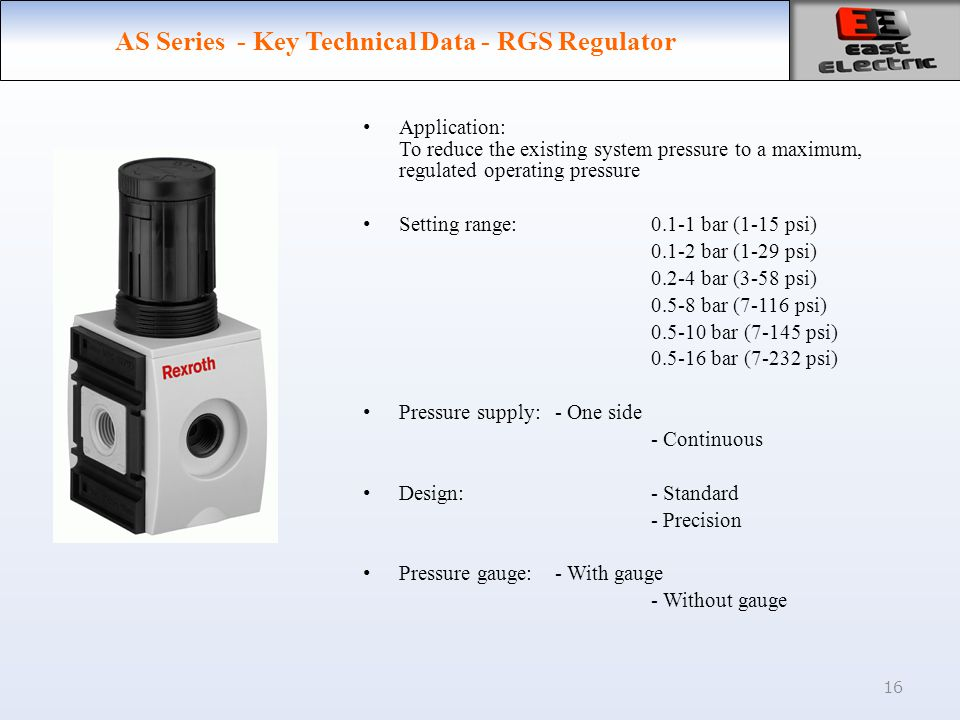 16 AS Series - Key Technical Data - RGS Regulator Application: To reduce the existing system pressure to a maximum, regulated operating pressure Setting range:0.1-1 bar (1-15 psi) 0.1-2 bar (1-29 psi) 0.2-4 bar (3-58 psi) 0.5-8 bar (7-116 psi) 0.5-10 bar (7-145 psi) 0.5-16 bar (7-232 psi) Pressure supply: - One side - Continuous Design:- Standard - Precision Pressure gauge:- With gauge - Without gauge