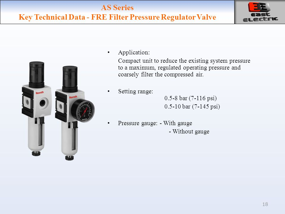 18 AS Series Key Technical Data - FRE Filter Pressure Regulator Valve Application: Compact unit to reduce the existing system pressure to a maximum, regulated operating pressure and coarsely filter the compressed air.