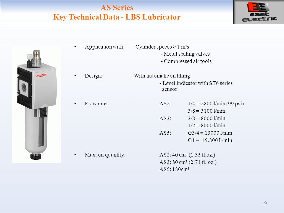 19 AS Series Key Technical Data - LBS Lubricator Application with: - Cylinder speeds > 1 m/s - Metal sealing valves - Compressed air tools Design:- Wi