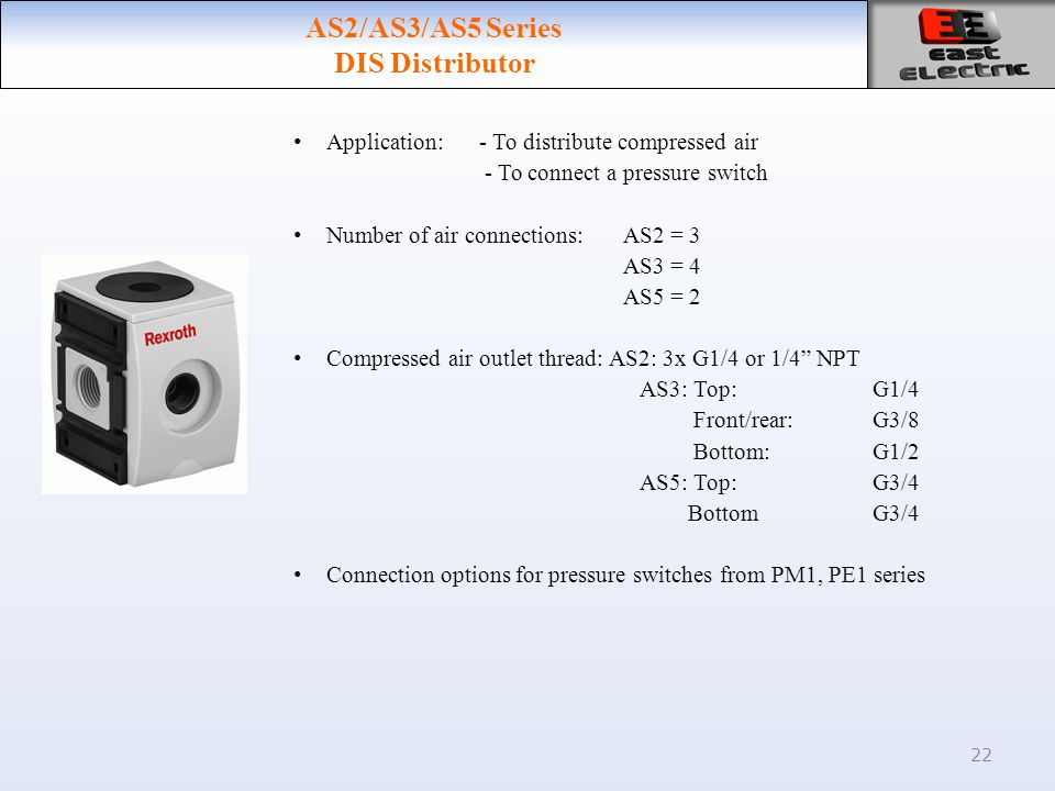 22 AS2/AS3/AS5 Series DIS Distributor Application: - To distribute compressed air - To connect a pressure switch Number of air connections:AS2 = 3 AS3 = 4 AS5 = 2 Compressed air outlet thread: AS2: 3x G1/4 or 1/4 NPT AS3: Top: G1/4 Front/rear: G3/8 Bottom: G1/2 AS5: Top:G3/4 BottomG3/4 Connection options for pressure switches from PM1, PE1 series