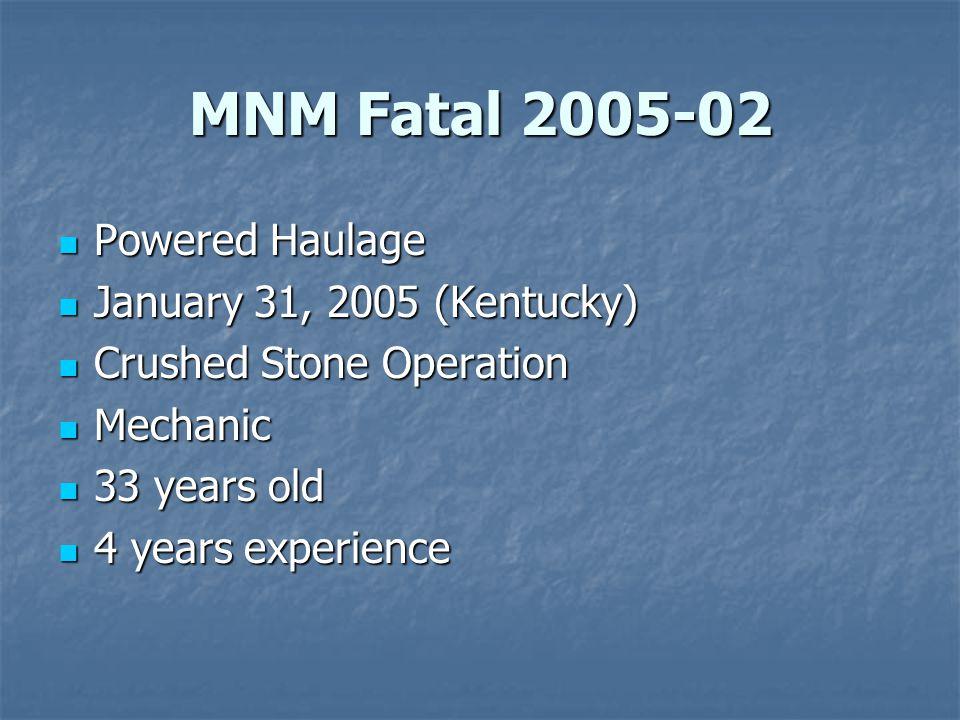 MNM Fatal 2005-02 Powered Haulage Powered Haulage January 31, 2005 (Kentucky) January 31, 2005 (Kentucky) Crushed Stone Operation Crushed Stone Operation Mechanic Mechanic 33 years old 33 years old 4 years experience 4 years experience