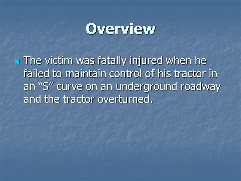 Overview The victim was fatally injured when he failed to maintain control of his tractor in an S curve on an underground roadway and the tractor overturned.